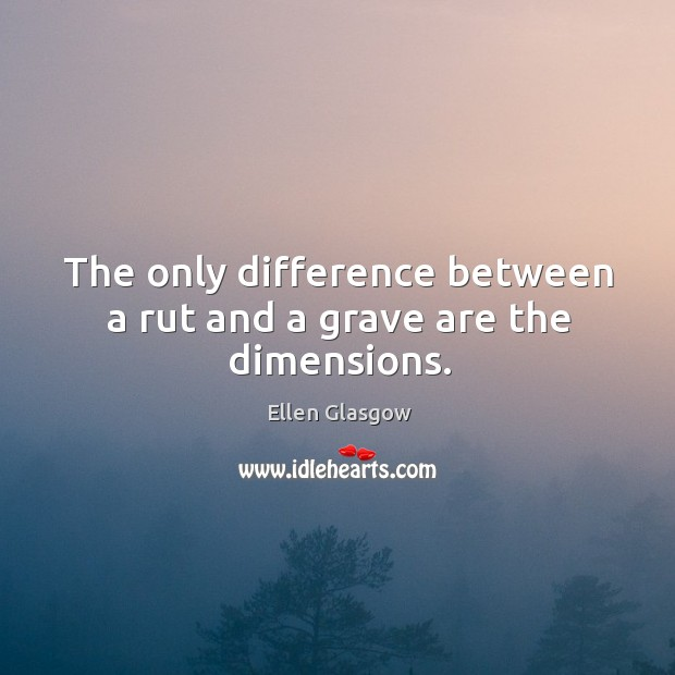 The only difference between a rut and a grave are the dimensions. Image