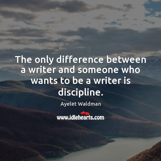 Image, The only difference between a writer and someone who wants to be a writer is discipline.