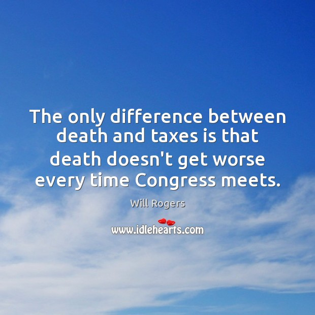 The only difference between death and taxes is that death doesn't get Will Rogers Picture Quote