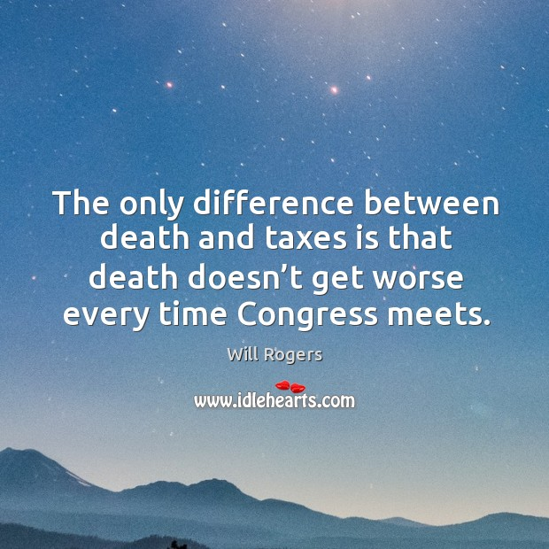 The only difference between death and taxes is that death doesn't get worse every time congress meets. Image