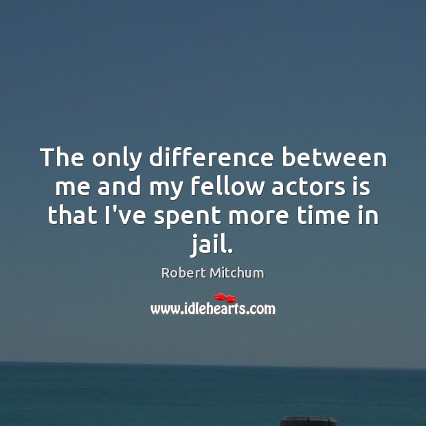 Image, The only difference between me and my fellow actors is that I've spent more time in jail.