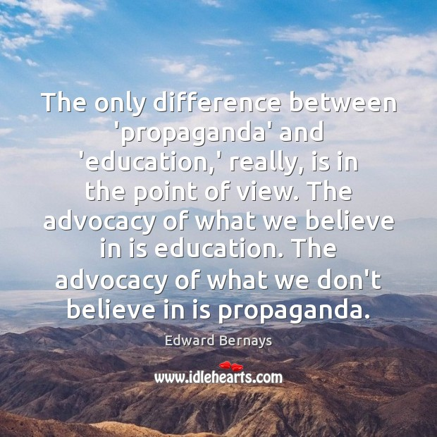 The only difference between 'propaganda' and 'education,' really, is in the Edward Bernays Picture Quote