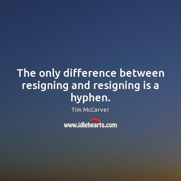 Image, The only difference between resigning and resigning is a hyphen.