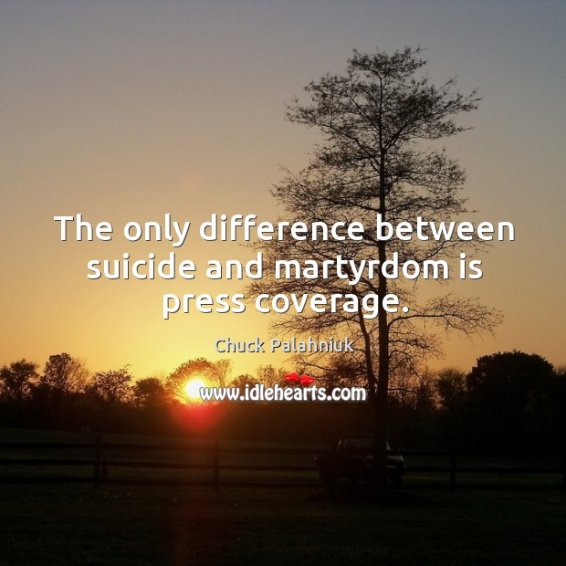 The only difference between suicide and martyrdom is press coverage. Image