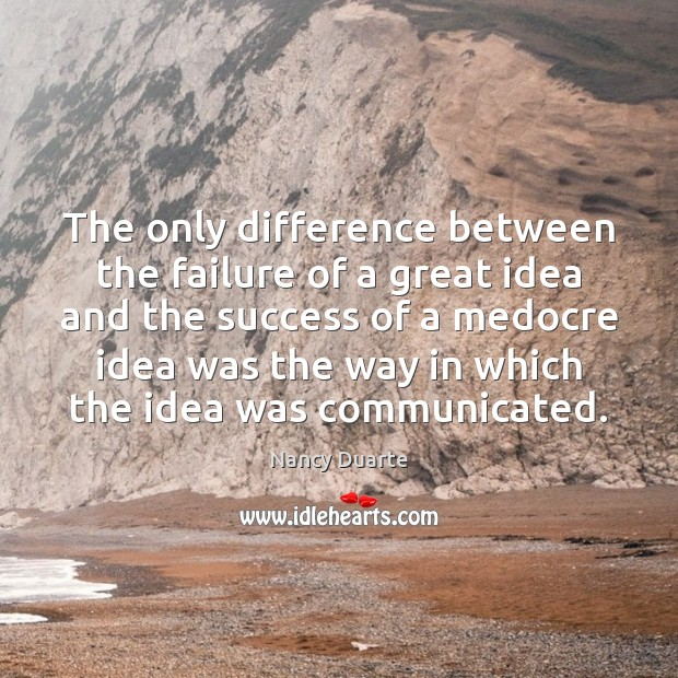 The only difference between the failure of a great idea and the Nancy Duarte Picture Quote