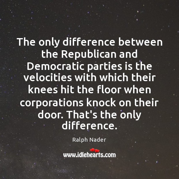 The only difference between the Republican and Democratic parties is the velocities Ralph Nader Picture Quote