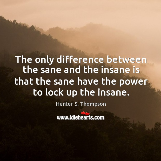 Image, The only difference between the sane and the insane is that the