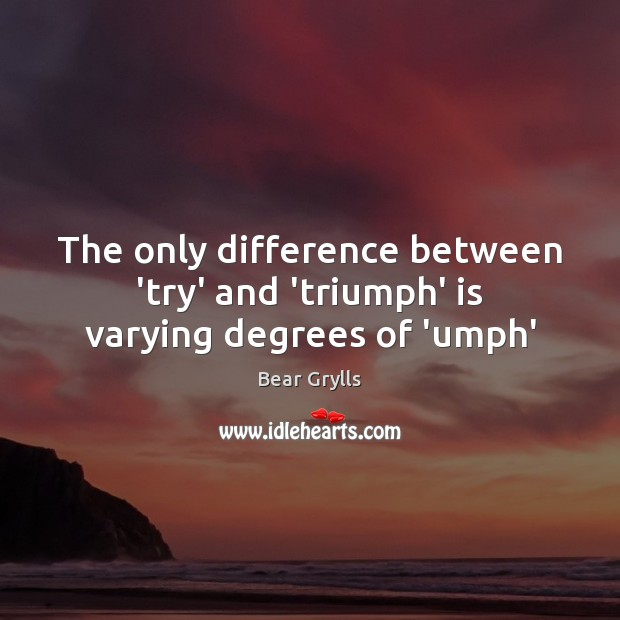 The only difference between 'try' and 'triumph' is varying degrees of 'umph' Bear Grylls Picture Quote