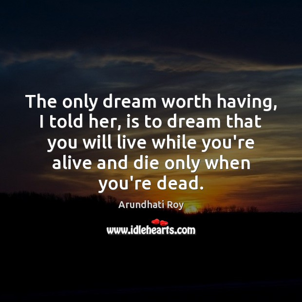 The only dream worth having, I told her, is to dream that Arundhati Roy Picture Quote