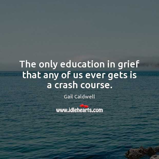 The only education in grief that any of us ever gets is a crash course. Image