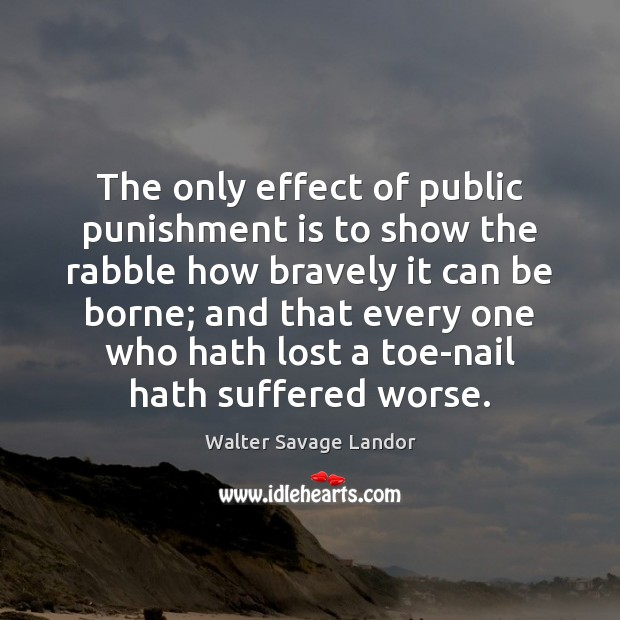 The only effect of public punishment is to show the rabble how Punishment Quotes Image