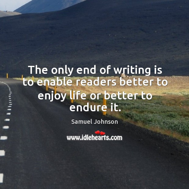 The only end of writing is to enable readers better to enjoy life or better to endure it. Image