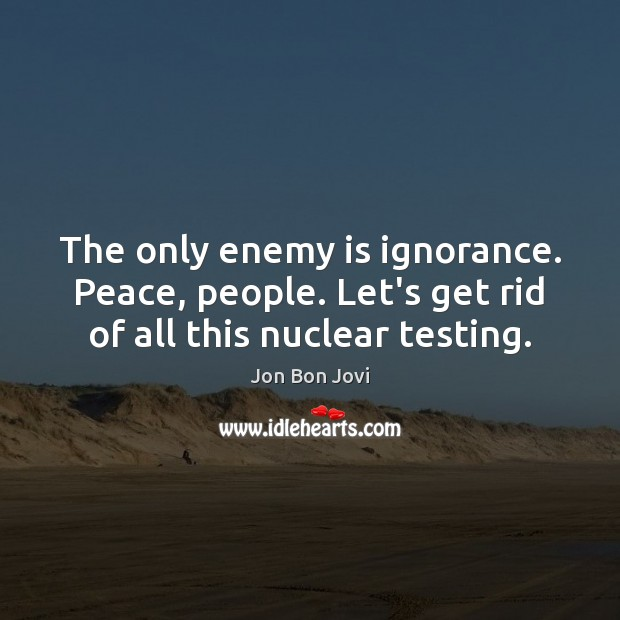 The only enemy is ignorance. Peace, people. Let's get rid of all this nuclear testing. Image