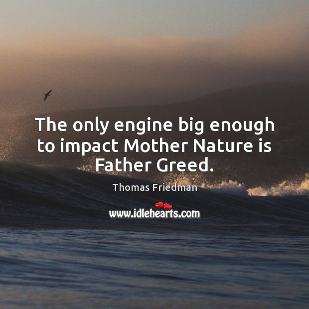 The only engine big enough to impact Mother Nature is Father Greed. Image
