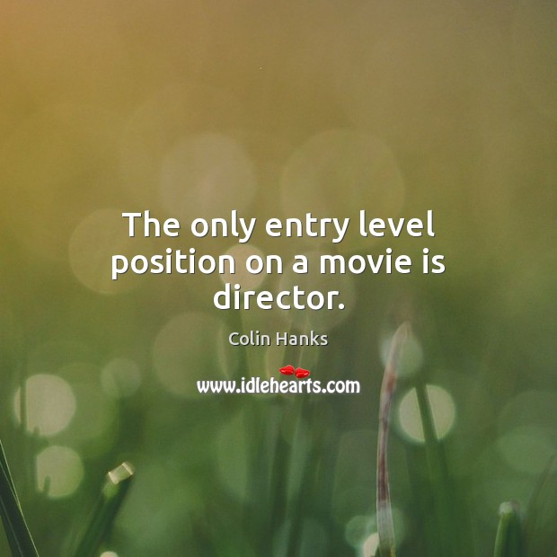 The only entry level position on a movie is director. Image