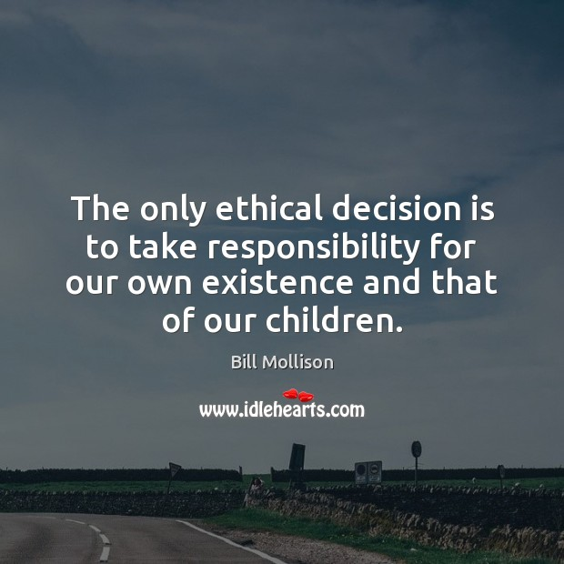 The only ethical decision is to take responsibility for our own existence Bill Mollison Picture Quote