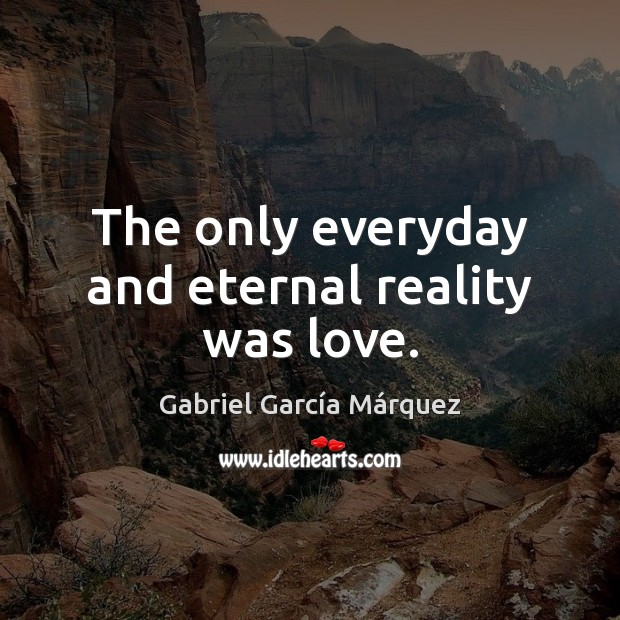 The only everyday and eternal reality was love. Image