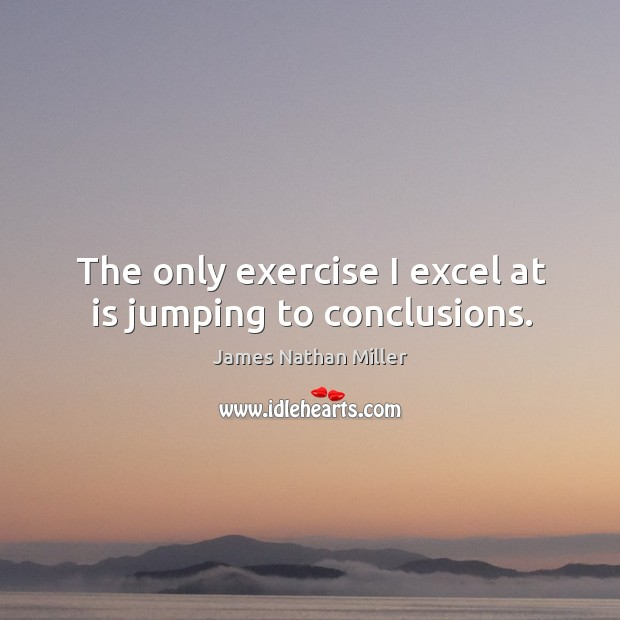 The only exercise I excel at is jumping to conclusions. James Nathan Miller Picture Quote