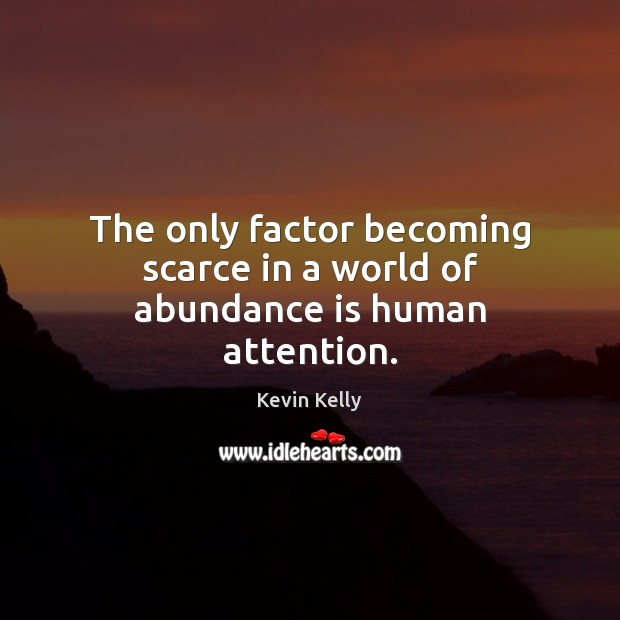 The only factor becoming scarce in a world of abundance is human attention. Kevin Kelly Picture Quote