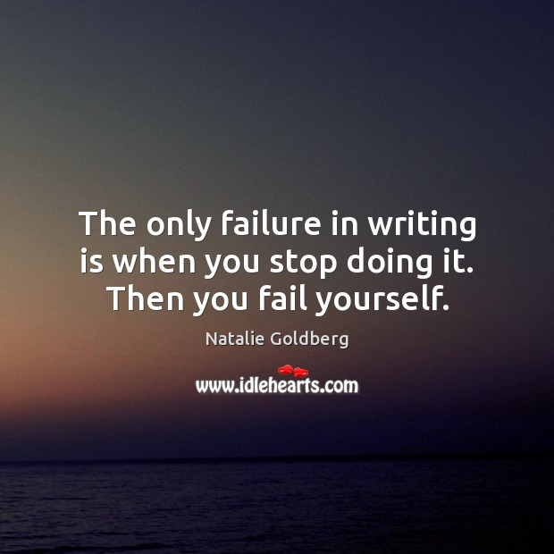 The only failure in writing is when you stop doing it. Then you fail yourself. Image