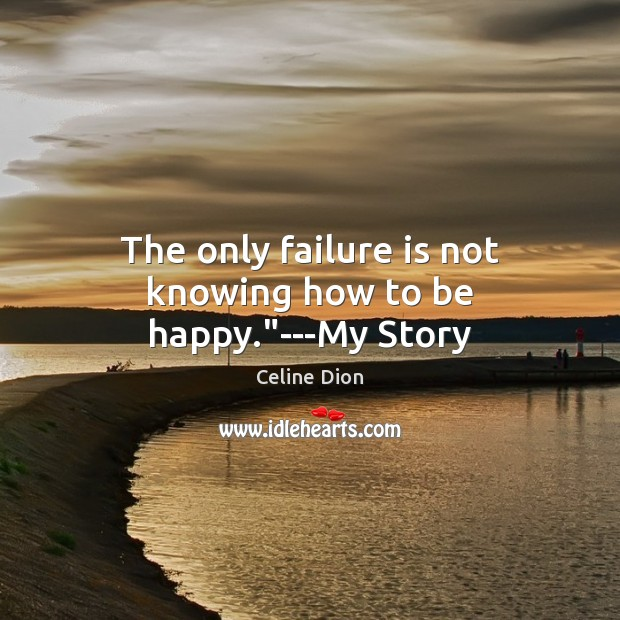 """The only failure is not knowing how to be happy.""""—My Story Celine Dion Picture Quote"""