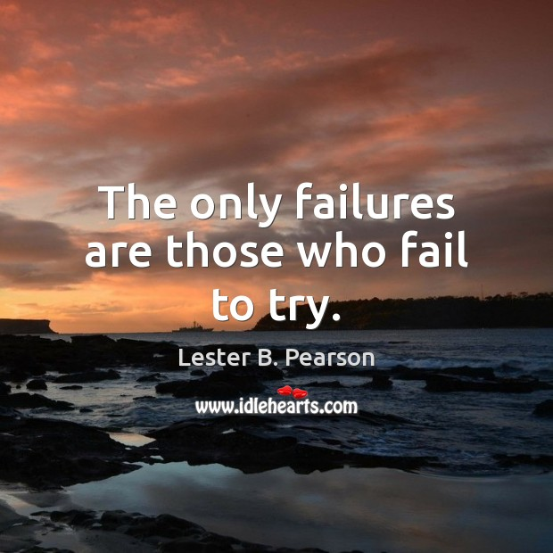 The only failures are those who fail to try. Fail Quotes Image