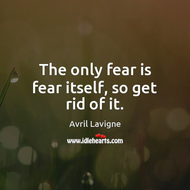 The only fear is fear itself, so get rid of it. Avril Lavigne Picture Quote
