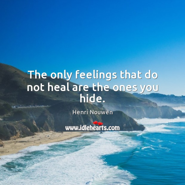 The only feelings that do not heal are the ones you hide. Image