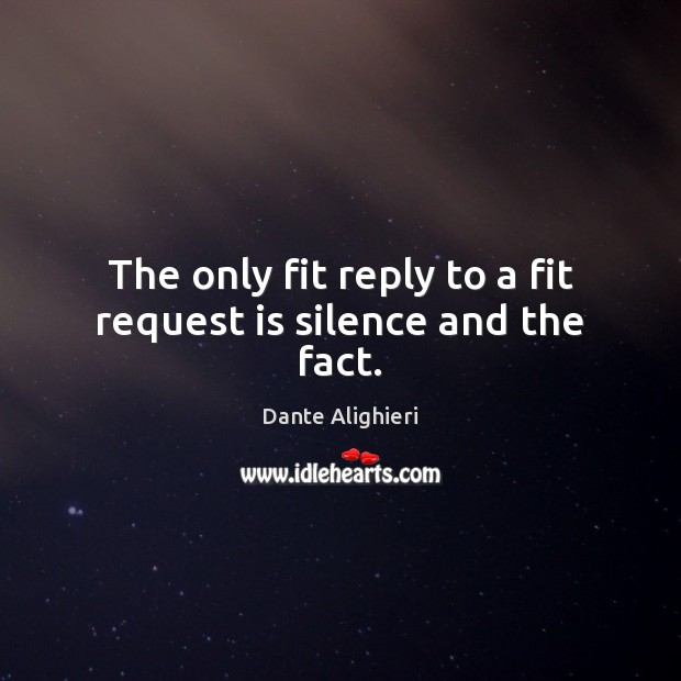 The only fit reply to a fit request is silence and the fact. Dante Alighieri Picture Quote