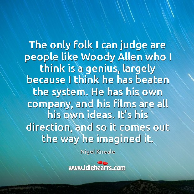 The only folk I can judge are people like woody allen who I think is a genius Image