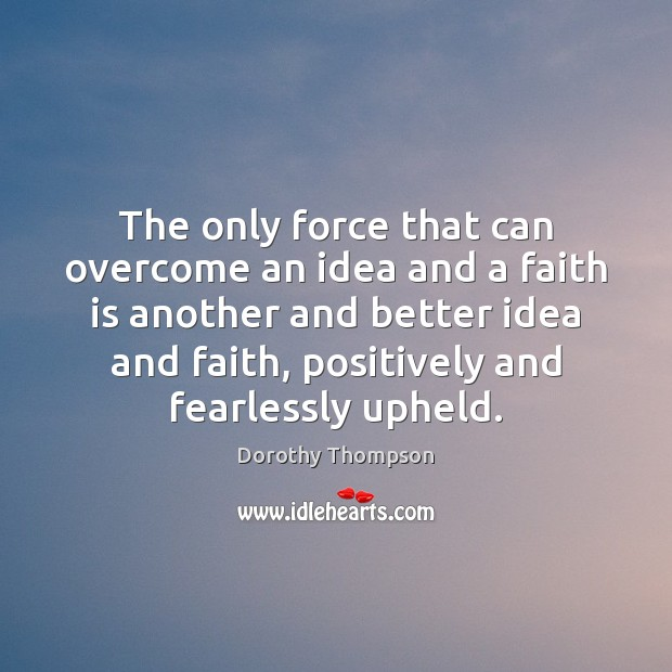 The only force that can overcome an idea and a faith is Dorothy Thompson Picture Quote