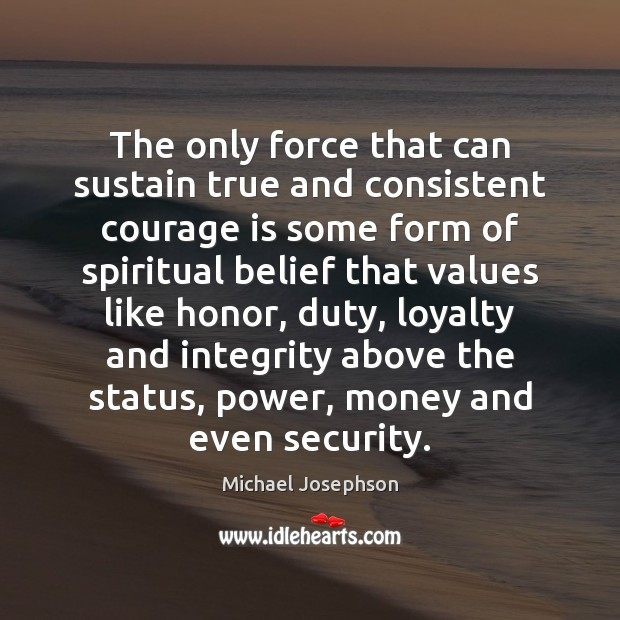 The only force that can sustain true and consistent courage is some Michael Josephson Picture Quote