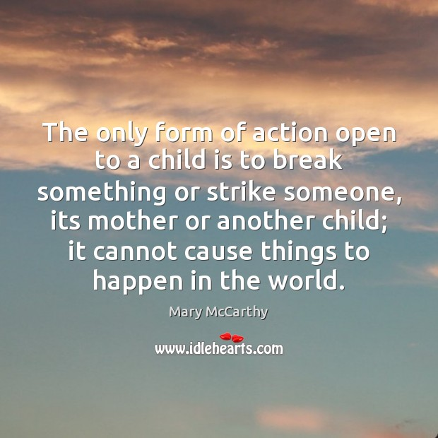 The only form of action open to a child is to break Mary McCarthy Picture Quote