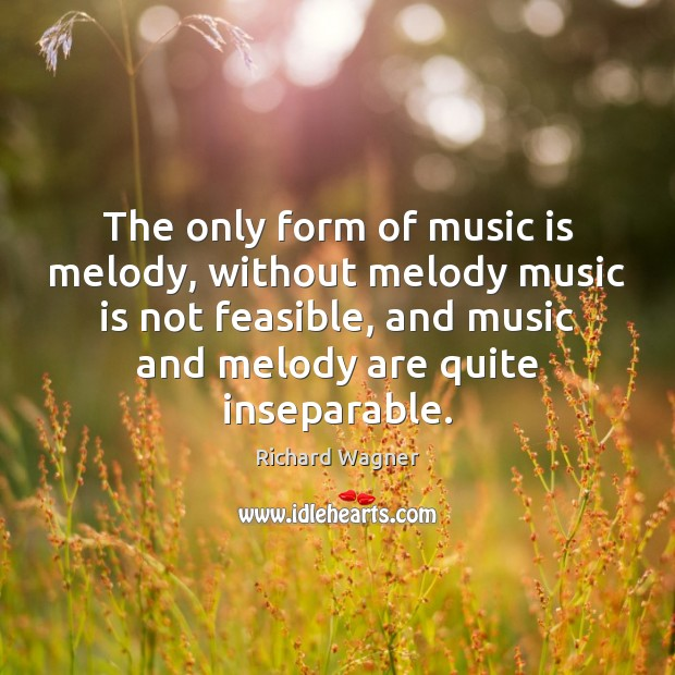 The only form of music is melody, without melody music is not Richard Wagner Picture Quote
