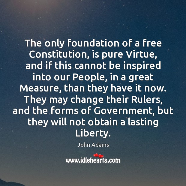 Image, The only foundation of a free Constitution, is pure Virtue, and if