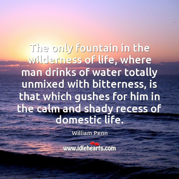 The only fountain in the wilderness of life, where man drinks of William Penn Picture Quote