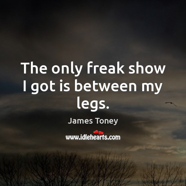 The only freak show I got is between my legs. Image