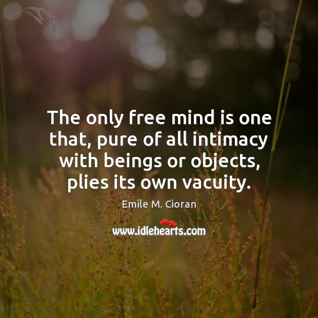 The only free mind is one that, pure of all intimacy with Image