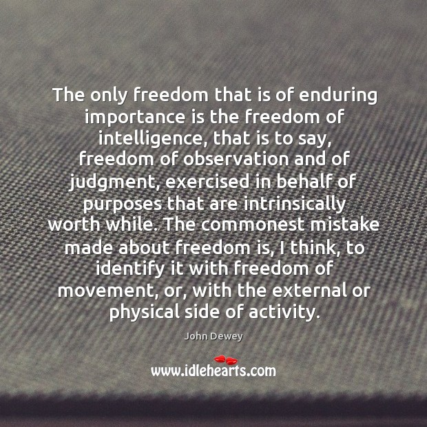 The only freedom that is of enduring importance is the freedom of intelligence, that is to say. Image