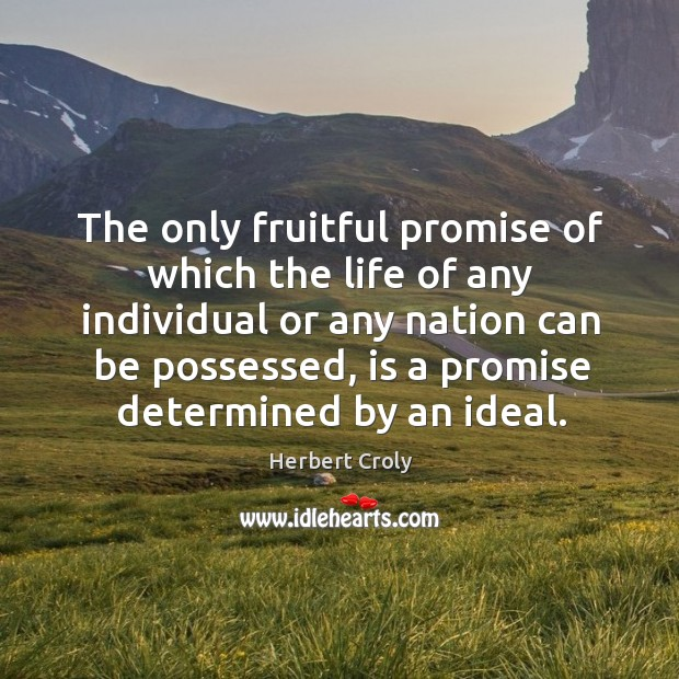 The only fruitful promise of which the life of any individual or any nation can be possessed Herbert Croly Picture Quote