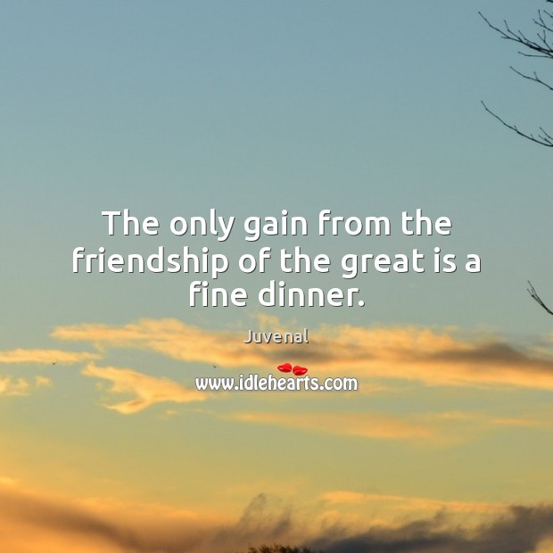 The only gain from the friendship of the great is a fine dinner. Image