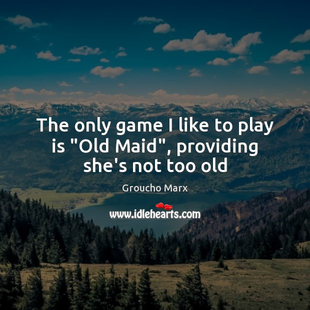 "Image, The only game I like to play is ""Old Maid"", providing she's not too old"