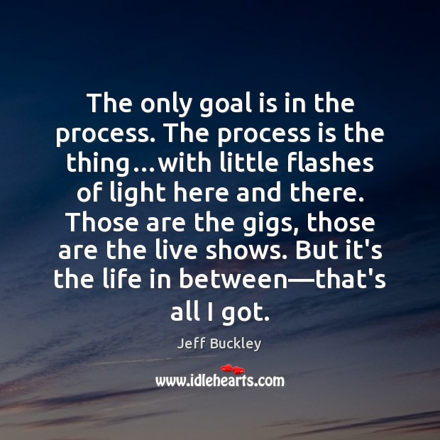 Jeff Buckley Picture Quote image saying: The only goal is in the process. The process is the thing…