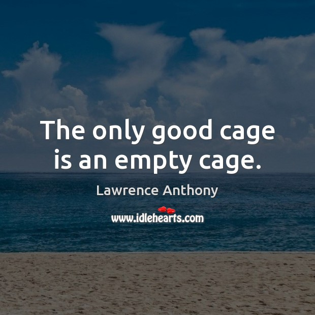The only good cage is an empty cage. Image