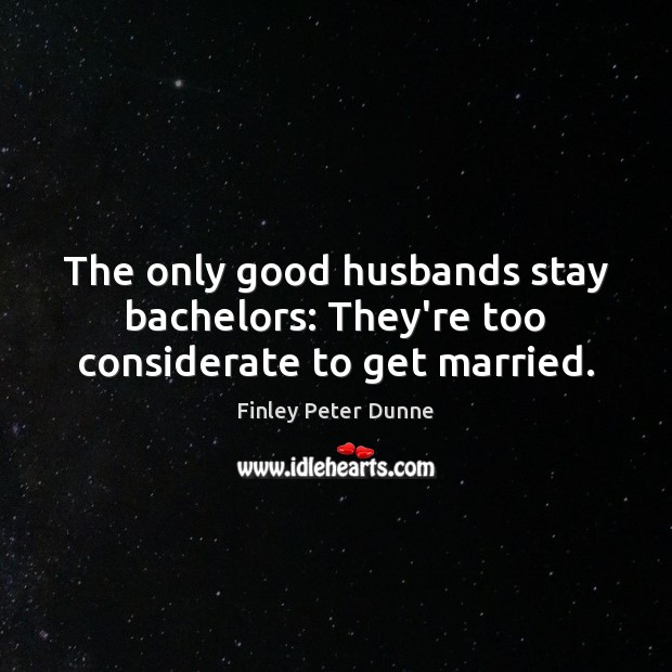 The only good husbands stay bachelors: They're too considerate to get married. Image