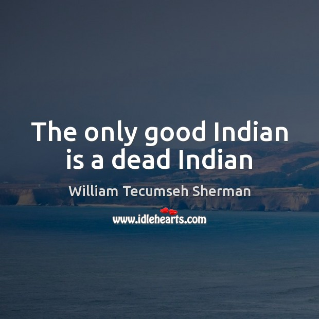 The only good Indian is a dead Indian William Tecumseh Sherman Picture Quote