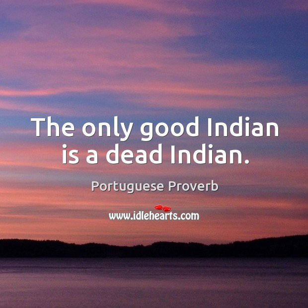 The only good indian is a dead indian. Image