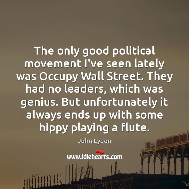The only good political movement I've seen lately was Occupy Wall Street. Image