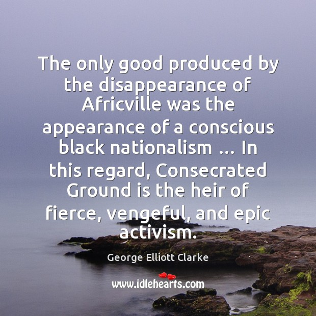 The only good produced by the disappearance of Africville was the appearance Appearance Quotes Image