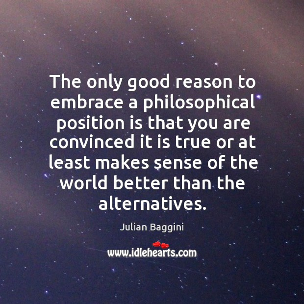 The only good reason to embrace a philosophical position is that you Image